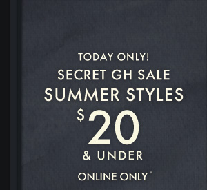TODAY ONLY! SECRET GH SALE SUMMER STYLES $20 & UNDER ONLINE ONLY*