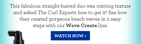 This fabulous straight-haired duo was craving texture and asked The Curl Experts how to get it! See how they created gorgeous beach waves in 2 easy steps with our Wave Create line. Watch Now