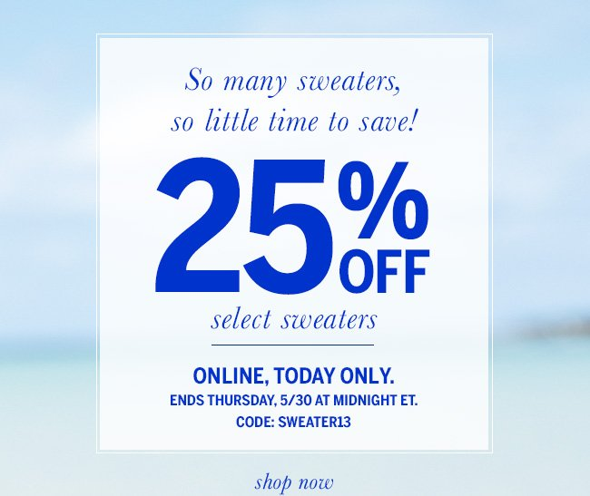 So many sweaters, so little time to save! 25% off select sweaters. Online, today only. Ends Thursday, 5/30 at midnight ET. Code: SWEATER13