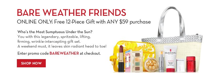 BARE WEATHER FRIENDS. ONLINE ONLY: FREE 12-Piece Gift with ANY $59 purchase. Who's the Most Sumptuous Under the Sun? You with this legendary, spritzable, lifting, firming, wrinkle-intercepting gift set. A weekend must, it leaves skin radiant head to toe! Enter promo code BAREWEATHER at checkout. SHOP NOW.