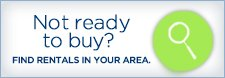 Not ready to buy? - FIND RENTALS IN YOUR AREA.