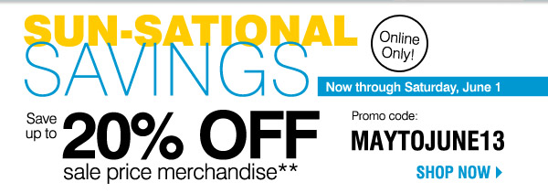 Online Only! Sun-sational savings Now through Saturday, June 1 Save up to 20% off sale price merchandise** with promo code MAYTOJUNE13 Shop now