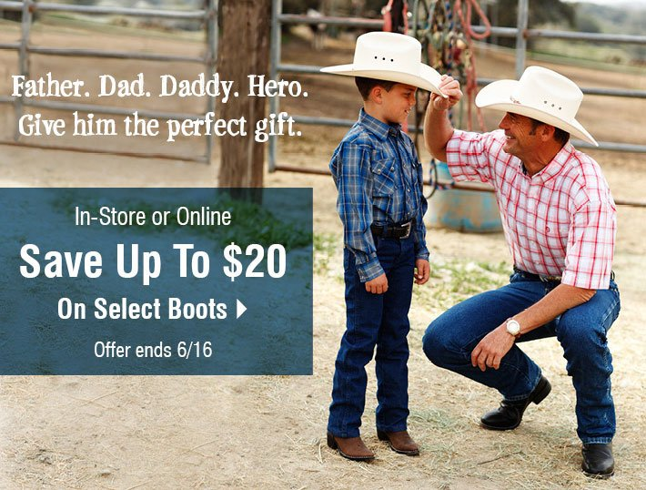 Father. Dad. Daddy. Hero. - Give him the perfect gift. In-store or Online Save Up To $20 On Select Boots.