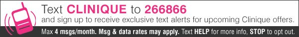 Text CLINIQUE and sign up to receive exclusive text alerts for upcoming Clinique offers. Max 4 msgs/month. Msg & data rates may apply. Text HELP for more info, STOP to opt out.