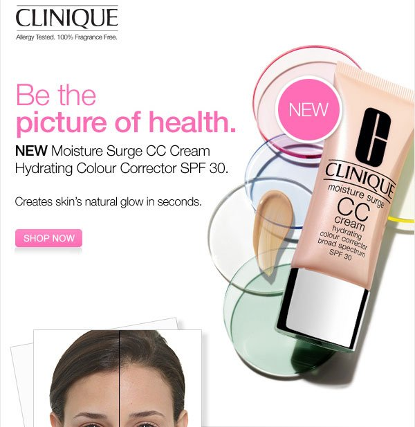 Clinique Allergy Tested. Fragrance Free. Be the picture of health. NEW Moisture Surge CC Cream Hydrating Colour Corrector SPF 30 Creates skin's natural glow in seconds. Show now