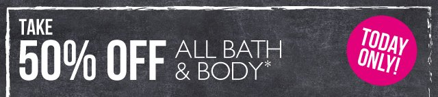 TAKE 50% OFF ALL BATH & BODY* -- TODAY ONLY -- *Excludes pre-packaged gifts, Online Outlet items, In-Store Sale items and store-made bundles.