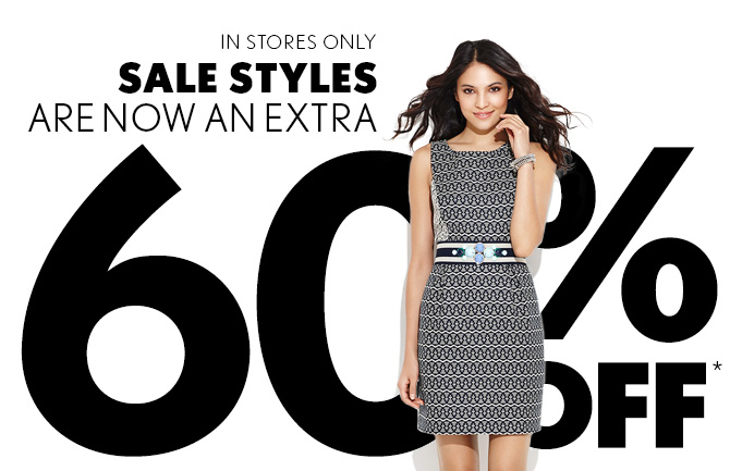 IN STORES ONLY SALE STYLES ARE NOW AN EXTRA 60% OFF*
