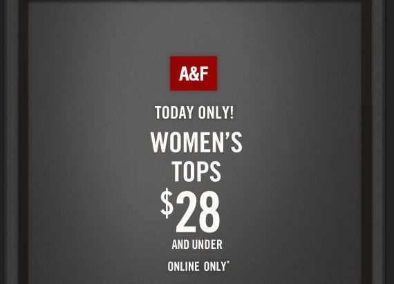 A&F          TODAY ONLY!          WOMEN'S     TOPS          $28     AND UNDER          ONLINE ONLY*