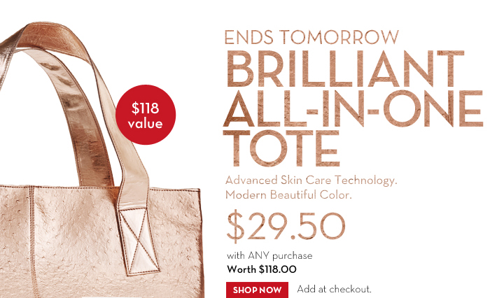 ENDS TOMORROW. BRILLIANT ALL-IN-ONE TOTE. Advanced Skin Care Technology. Modern Beautiful Color. $29.50 with ANY purchase. Worth $118.00. SHOP NOW. Add at checkout.