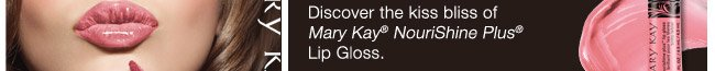 Discover the kiss bliss of Mary Kay® NouriShine Plus® Lip Gloss
