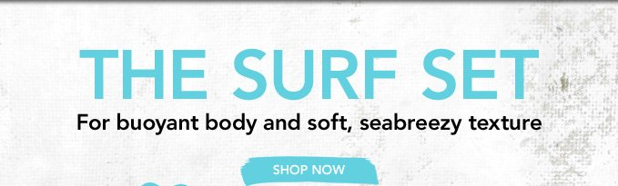 THE SURF SET for buoyant body and soft, seabreezy texture » SHOP NOW