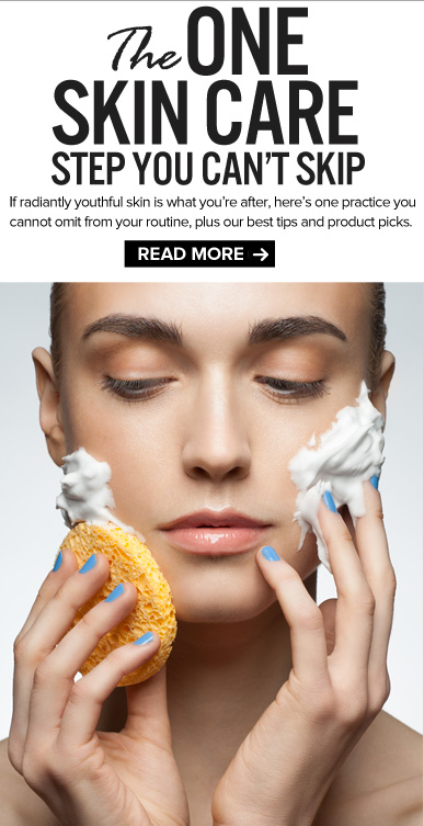 The One Skin Care Step You Can't Skip If radiantly youthful skin is what you're after, here's one practice you cannot omit from your routine, plus our best tips and product picks.  READ NOW >>