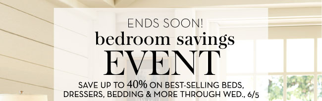ENDS SOON! BEDROOM SAVINGS EVENT - SAVE UP TO 40% ON BEST-SELLING BEDS, DRESSERS, BEDDING & MORE THROUGH WED., 6/5