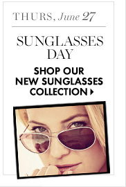 Thurs, June 27 Sunglasses Day  SHOP OUR NEW SUNGLASSES COLLECTION
