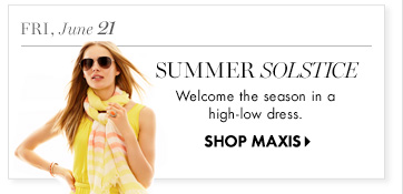 Fri, June 21 Summer Solstice  Welcome the season in a high–low dress.  SHOP MAXIS