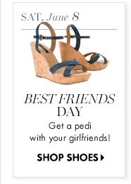 Sat., June 8 Best Friends Day Get a pedi with your girlfriend!  SHOP SHOES