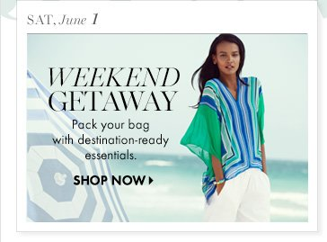Sat, June 1 Weekend Getaway Pack your bag with destination–ready essentials.  SHOP NOW
