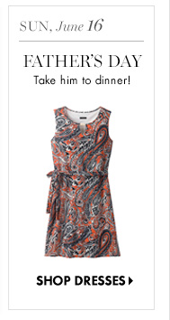 Sun, June 16 Father's Day Take him to dinner!  SHOP DRESSES