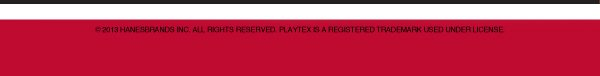 2013 Hanesbrands Inc. All rights reserved. Playtex is a registered trademark used under license.
