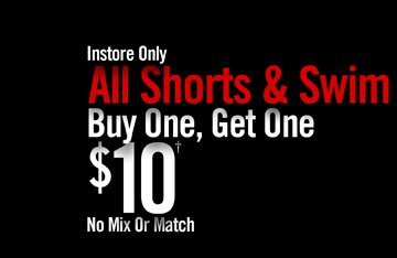 INSTORE ONLY - ALL SHORTS & SWIM BUY ONE, GET OEN $10† NO MIX OR MATCH