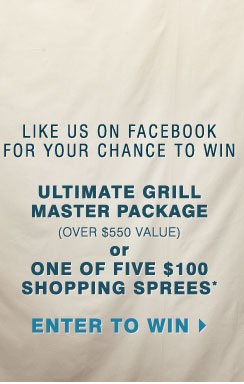 Like us on facebook for your chance to win -    Ultimate grill master package a $550 value or one of five $100 shopping sprees* enter to win