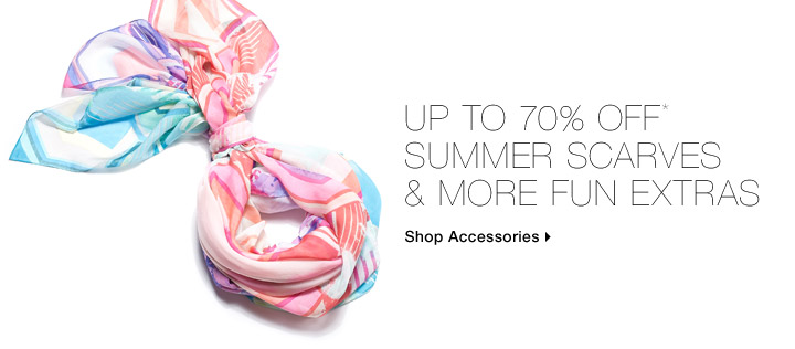 Up to 70% Off* Summer Scarves & More Fun Extras