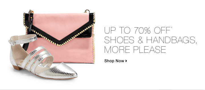 Up To 70% Off* Shoes & Handbags, More Please