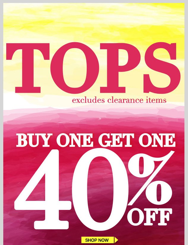 TOPS! BUY ONE GET ONE 40% OFF! Excludes clearance items. SHOP NOW!
