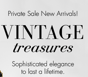 Private Sale New Arrivals! VINTAGE treasures. Sophisticated elegance to last a lifetime.