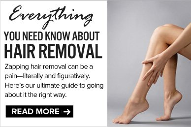 Everything You Need to Know About Hair Removal Zapping hair removal can be a pain—literally and figuratively. Here's our ultimate guide to going about it the right way.  READ NOW >>