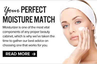 Your Perfect Moisture Match Moisturizer is one of the most vital components of any proper beauty cabinet, which is why we've taken the time to gather our best advice on choosing one that works for you.  READ NOW >>