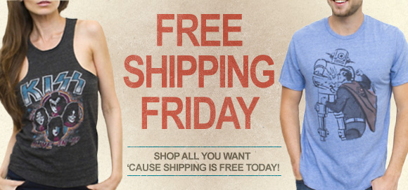 Free Shipping Friday. Shop All you want 'cause shipping is free.