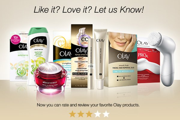 Like it? Love it? Let us Know! Tell the world what you think about your favorite Olay products.