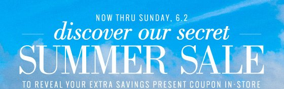 Now Thru Sunday, 6.2 | discover our secret Summer Sale | To Reveal Your Extra Savings Present Coupon In-Store