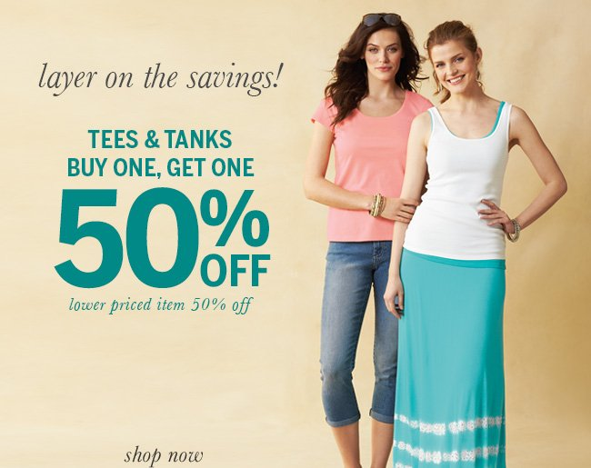 Layer on the Savings! Tees & tanks BUY ONE, GET ONE 50% OFF! Lower priced item 50% off.