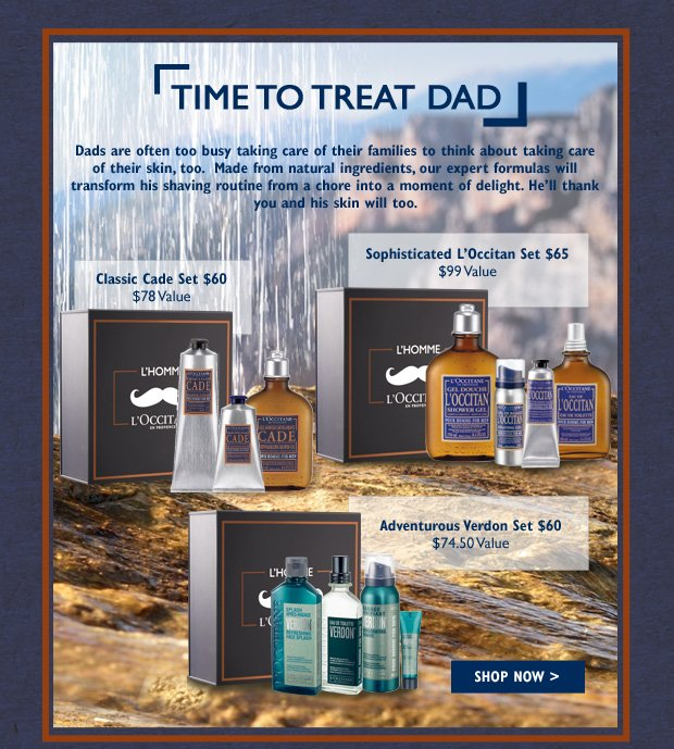 Dads are often too busy taking care of their families to think about taking care of their skin, too.  Made from natural ingredients, our expert formulas will transform his shaving routine from a chore into a moment of delight.  He''ll thank you and his skin will too.  Classic Cade Set $60 ($78 Value) Sophisticated L'Occitan Set $65 ($99 Value) Adventurous Verdon Set $60 ($74.50 Value)