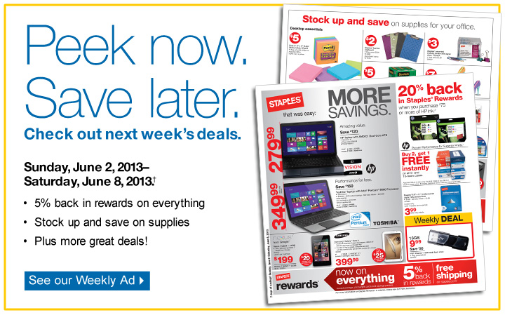 Peek now. Save later. Check out  next week's deals. See our Weekly Ad. Sunday, June 2,  2013–Saturday, June 8, 2013†. 5% back in rewards on  everything. Stock up and save on supplies. Plus, more great  deals.
