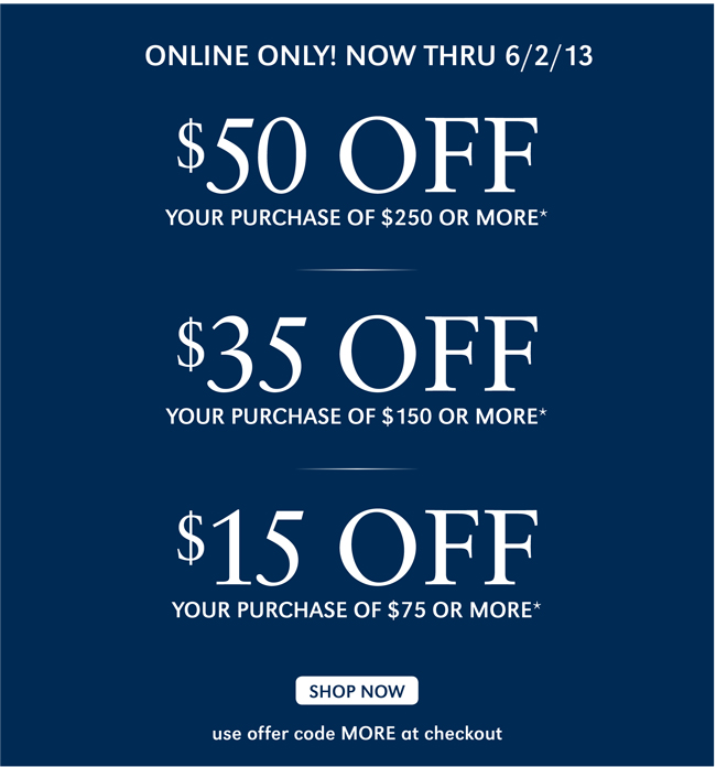 ONLINE ONLY! NOW THRU 6/2/13 | $15 OFF YOUR PURCHASE OF $75 OR MORE* | $35 OFF YOUR PURCHASE OF $150 OR MORE* | $50 OFF YOUR PURCHASE OF $250 OR MORE* | USE OFFER CODE MORE AT CHECKOUT SHOP NOW