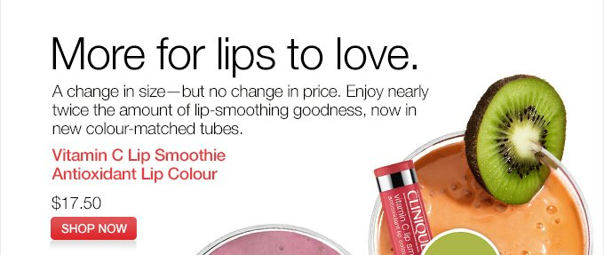 More for lips to love. A change in size—but no  change in price. Enjoy nearly twice the amount of lip-smoothing  goodness, now in new colour-matched tubes. Vitamin C Lip Smoothie.  Antioxidant Lip Colour. $17.50. SHOP NOW.