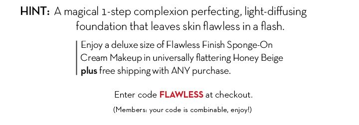 HINT: A magical 1-step complexion perfecting, light-diffusing foundation that leaves skin flawless in a flash. Enjoy a deluxe size of Flawless Finish Sponge-On Cream Makeup in universally flattering Honey Beige plus free shipping with ANY purchase. Enter code FLAWLESS at checkout. (Members: your code is combinable, enjoy!)