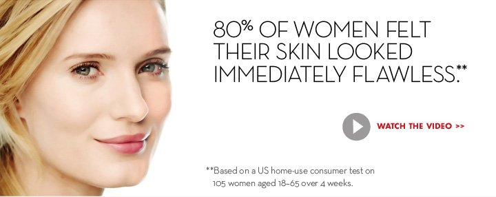 80% OF WOMEN FELT THEIR SKIN LOOKED IMMEDIATELY FLAWLESS.** WATCH THE VIDEO. **Based on a US home-use consumer test on 105 women aged 18-65 over 4 weeks.