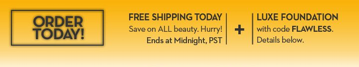 ORDER TODAY! FREE SHIPPING TODAY. Save on ALL beauty. Hurry! Ends at Midnight, PST. + LUXE FOUNDATION with code FLAWLESS. Details below.