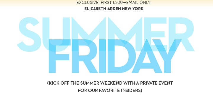 EXCLUSIVE: FIRST 1,200 - EMAIL ONLY! ELIZABETH ARDEN NEW YORK. SUMMER FRIDAY. (KICK OFF THE SUMMER WEEKEND WITH A PRIVATE EVENT FOR OUR FAVORITE INSIDERS)