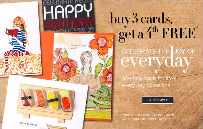 Celebrate the Joy of Everyday  Everyday Savings on Greeting Cards  Buy 3 Cards, Get a 4th FREE*   *Applies to full priced greeting cards. Card of equal or lesser value is free.  Shop in stores or online at www.papyrusonline.com
