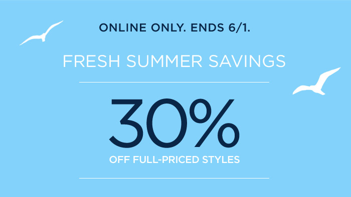 ONLINE ONLY. ENDS 6/1. FRESH SUMMER SAVINGS | 30% OFF FULL-PRICED STYLES