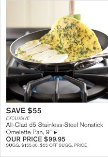 "SAVE $55 -- EXCLUSIVE -- All-Clad d5 Stainless-Steel Nonstick Omelette Pan, 9"", OUR PRICE $99.95 -- SUGG. $155.00, $55 OFF SUGG. PRICE"