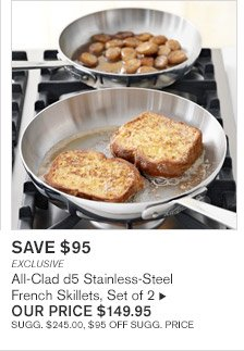 SAVE $95 -- EXCLUSIVE -- All-Clad d5 Stainless-Steel French Skillets, Set of 2, OUR PRICE $149.95 -- SUGG. $245.00, $95 OFF SUGG. PRICE