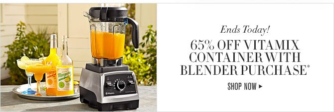 Ends Today! -- 65% OFF VITAMIX CONTAINER WITH BLENDER PURCHASE* -- SHOP NOW