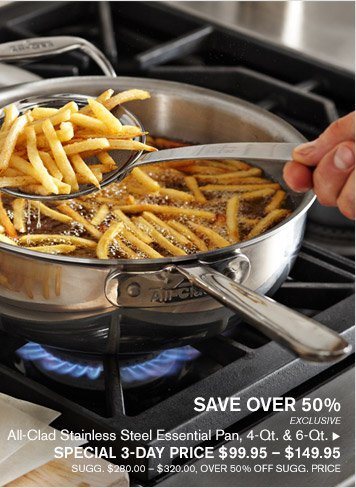 SAVE OVER 50% -- EXCLUSIVE -- All-Clad Stainless Steel Essential Pan, 4-Qt. & 6-Qt., SPECIAL 3-DAY PRICE $99.95 — $149.95 -- SUGG. $280.00 - $320.00, OVER 50% OFF SUGG. PRICE