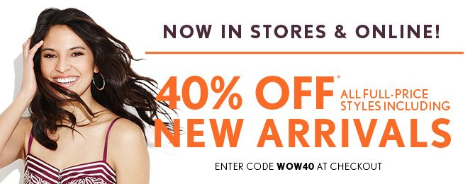 NOW IN STORES & ONLINE   40% OFF*  ALL FULL–PRICE STYLES INCLUDING NEW ARRIVALS  ENTER CODE WOW40 AT CHECKOUT